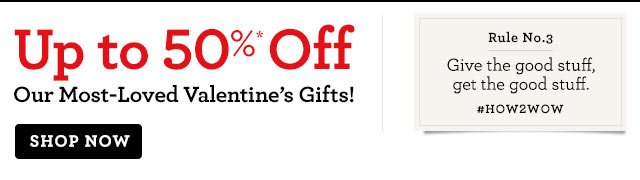 Up to 50%* Off Our Most-Loved Valentine's Gifts!   Rule No. 3 Give the good stuff, get the good stuff. #HOW2WOW   Shop Now