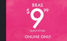 BRAS $9.99 SELECT STYLES ONLINE ONLY
