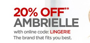 20% OFF** AMBRIELLE  with online code: LINGERIE  The brand that fits you best.