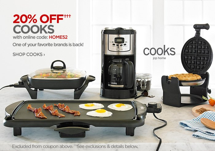 20% OFF††† COOKS  with the online code: HOME52  One of your favorite brands is back! SHOP COOKS ›  cooks jcp home  Excluded from coupon above. †††See exclusions  & details below.