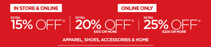 IN STORE & ONLINE  EXTRA 15% OFF*  ONLINE ONLY  EXTRA 20% OFF* $100 OR MORE | EXTRA 25% OFF* $200 OR MORE  APPAREL, SHOES, ACCESSORIES & HOME