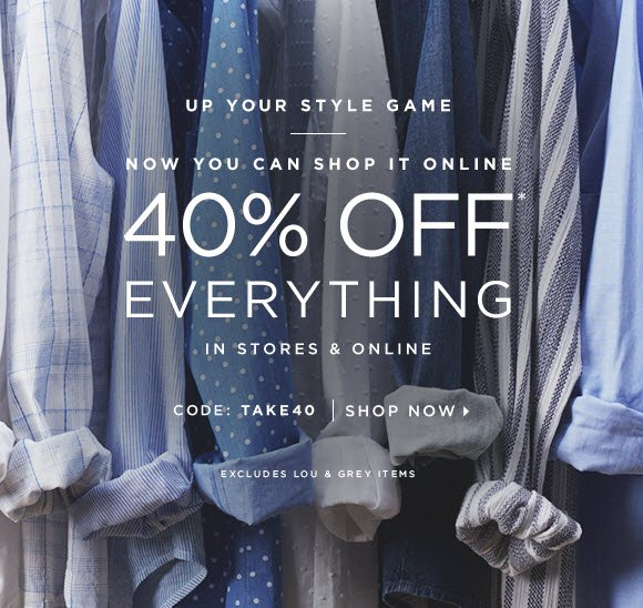 UP YOUR STYLE GAME  NOW YOU CAN SHOP IT ONLINE 40% OFF* EVERYTHING IN STORES & ONLINE  CODE: TAKE40   SHOP NOW                            EXCLUDES LOU & GREY ITEMS