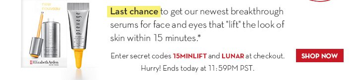 "Last chance to get our newest breakthrough serums for face and eyes that ""lift"" the look of skin within 15 minutes.* Enter secret codes 15MINLIFT and LUNAR at checkout. Hurry! Ends today at 11:59PM PST. SHOP NOW."