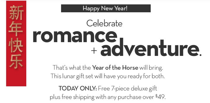 Happy New Year! Celebrate romance + adventure. That's what the Year of the Horse will bring. This lunar gift set will have you ready for both. TODAY ONLY: Free 7-piece deluxe gift plus free shipping with any purchase over $49.
