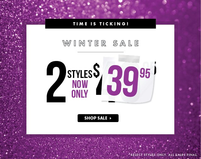 Time is Ticking - Final Hours! Winter Sale - 2 Styles Now Only $39.95 - Shop Sale