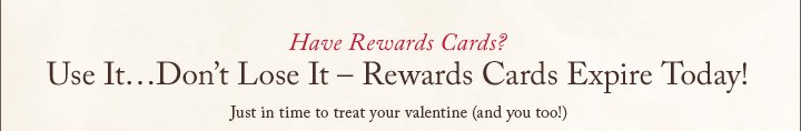 Have Rewards Cards? Just in time to treat your valentine (and you too!)