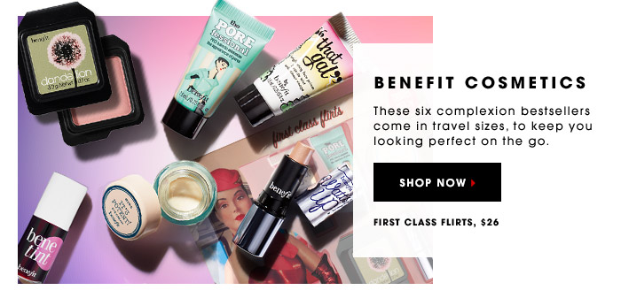 BENEFIT COSMETICS. These six complexion bestsellers come in travel sizes, to keep you looking perfect on the go. First Class Flirts, $26. SHOP NOW.