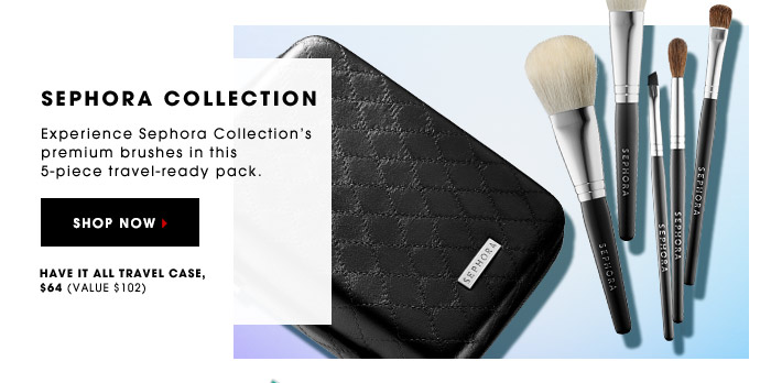 SEPHORA COLLECTION. Experience Sephora Collection's premium brushes in this 5-piece travel-ready pack. Have It All Travel Case, $64 (value $102). SHOP NOW.