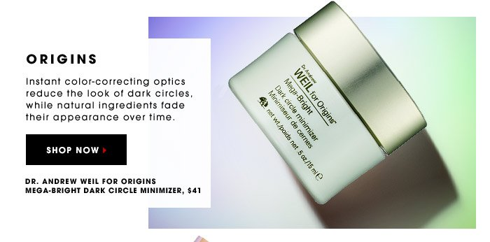ORIGINS. Instant color-correcting optics reduce the look of dark circles, while natural ingredients fade their appearance over time. Dr. Andrew Weil for Origins Mega-Bright Dark Circle Minimizer, $41. SHOP NOW.