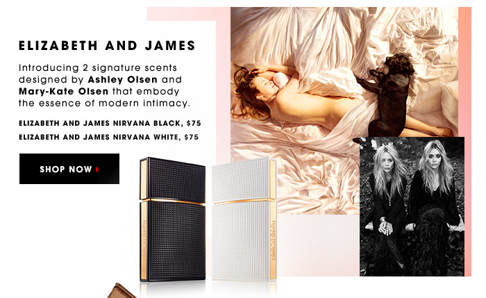 ELIZABETH AND JAMES. Introducing 2 signature scents designed by Ashley Olsen and Mary-Kate Olsen that embody the essence of modern intimacy. Elizabeth and James Nirvana Black, $75. Elizabeth and James Nirvana White, $75. SHOP NOW.