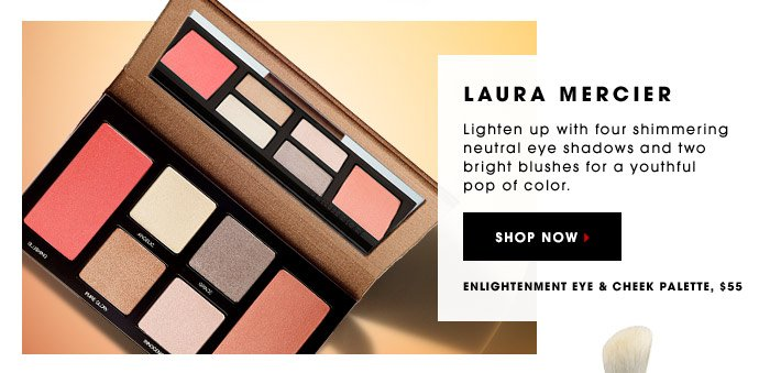 LAURA MERCIER. Lighten up with four shimmering neutral eye shadows and two bright blushes for a youthful pop of color. Enlightenment Eye & Cheek Palette, $55. SHOP NOW.