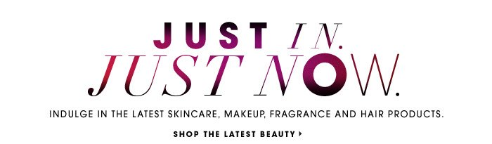 JUST IN. JUST NOW. Indulge in the latest skincare, makeup, fragrance and hair products. SHOP THE LATEST BEAUTY.