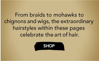 From braids to mohawks to chignons and wigs, the extraordinary hairstyles within these pages celebrate the art of hair. »SHOP
