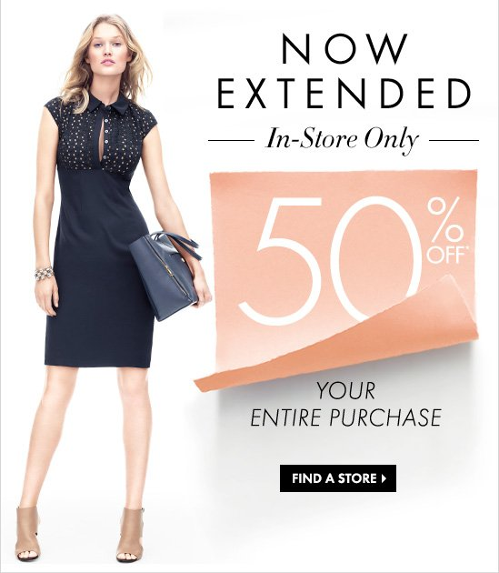 NOW EXTENDED In-Store Only  50% OFF* YOUR ENTIRE PURCHASE  FIND A STORE