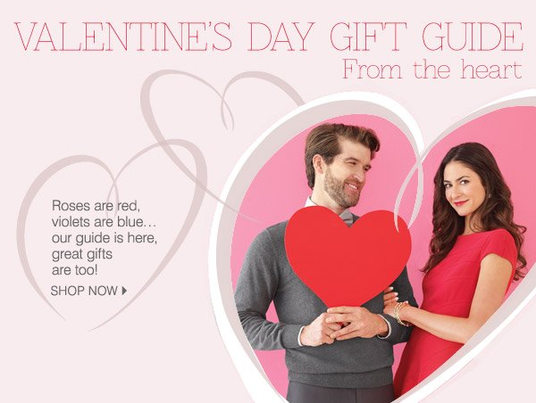 VALEINTINE'S DAY GIFT GUIDE From the heart. Roses are red, violets  are blue... our guide is here, great gifts are too! SHOP NOW.