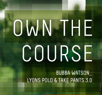 OWN THE COURSE - BUBBA WATSON LYONS POLO & TAKE PANTS 3.0