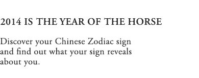 2014 IS THE YEAR OF THE HORSE | Discover your Chinese Zodiac sign and find out what your sign reveals about you.