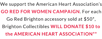 We support the American Heart Association's Go Red For Women Campaign. For each Go Red Brighton accessory sold at $50*, Brighton Collectibles will donate $10 to the American Heart Association**
