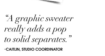 """""""A graphic sweater really adds a pop to solid separates."""""""