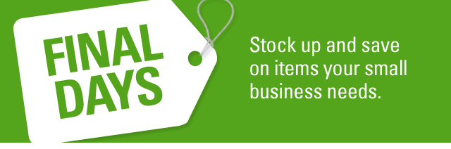 FINAL DAYS Stock up and save on items your small business needs.
