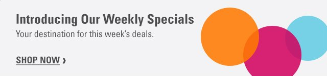 Introducing Our Weekly Specials Your destination for this week's deals. SHOP NOW ›