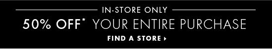 IN-STORE ONLY 50% OFF*  YOUR ENTIRE PURCHASE  FIND A STORE