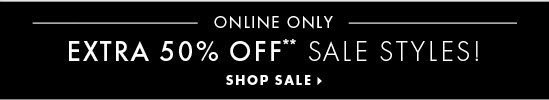 ONLINE ONLY EXTRA 50% OFF** SALE STYLES!  SHOP SALE