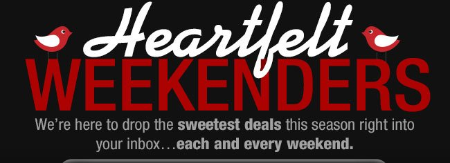 HEARTFELT WEEKENDERS! We're here to drop the sweetest deals this season right into your inbox...each and every weekend.