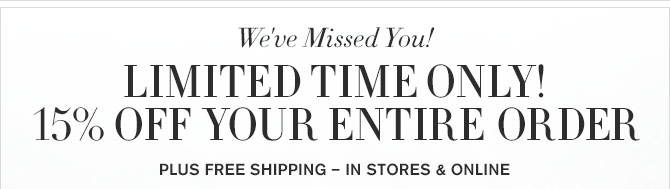 We've Missed You! - LIMITED TIME ONLY! 15% OFF YOUR ENTIRE ORDER - PLUS FREE SHIPPING – IN STORES & ONLINE