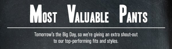 Most Valuable Pants - Tomorrow's the Big Day, so we're giving an extra shout-out to our top-performing fits and styles.