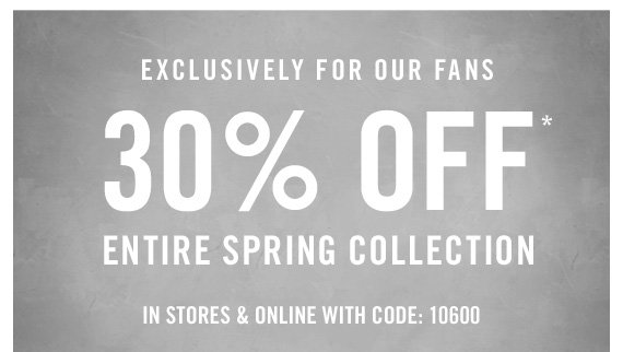 EXCLUSIVELY FOR OUR FANS 30% OFF* ENTIRE  SPRING COLLECTION IN STORES & ONLINE WITH CODE: 10600
