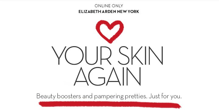 ONLINE ONLY. ELIZABETH ARDEN NEW YORK. LOVE YOUR SKIN AGAIN. Beauty boosters and pampering pretties. Just for you.