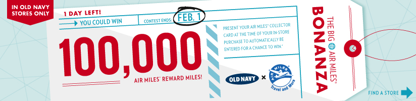 IN OLD NAVY STORES ONLY | 1 DAY LEFT! YOU COULD WIN 100,000 AIR MILES® REWARD MILES! | CONTEST ENDS FEB. 1 | FIND A STORE