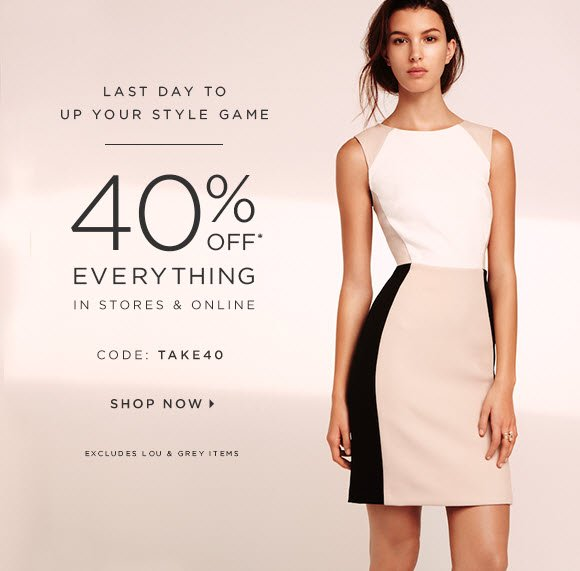 LAST DAY TO UP YOUR STYLE GAME  40% OFF* EVERYTHING IN STORES & ONLINE  CODE: TAKE40   SHOP NOW                            EXCLUDES LOU & GREY ITEMS