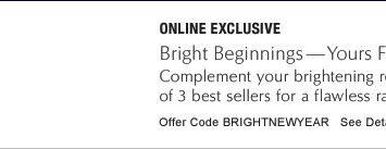ONLINE EXCLUSIVE Bright Beginnings—Yours Free with $50 purchase  Complement your brightening regimen with deluxe travel sizes of 3 best sellers for a flawless radiance.    Offer Code: BRIGHTNEWYEAR See details »