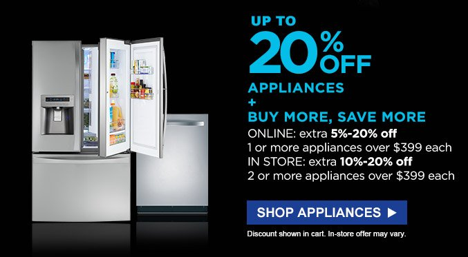 Up to 20% off appliances + buy more, save more | Online: extra 5%-20% off 1 or more appliances over $399 each | In store: extra 10%-20% off 2 or more appliances over $399 each | Discount shown in cart. In-store offer may vary. | Shop appliances