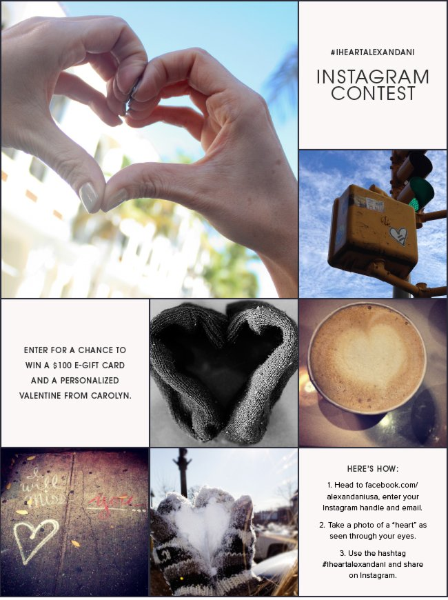 "#iheartalexandani INSTAGRAM CONTEST. Enter for a chance to win a $100 e-gift card and a personalized Valentine from Carolyn. 1. Head to facebook.com/alexandaniusa, enter your Instagram handle and email. 2. Take a photo of a ""heart"" as seen through your eyes. 3. Use the hashtag #iheartalexandani and share on Instagram. Share now."