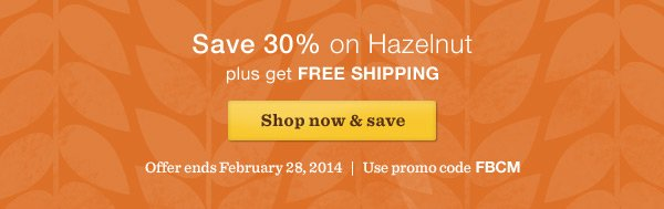 Save 30% on Hazelnut plus get FREE SHIPPING. Shop now & save. Offer ends February 28, 2014.  Use promo code FBCM.