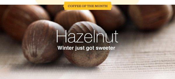 COFFEE OF THE MONTH. Hazelnut. Winter just got sweeter.