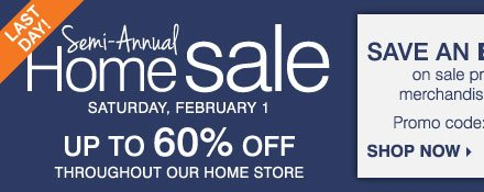 LAST DAY! Semi-Annual Home Sale - Up to 60% off throughout our home store! Save an extra 15% on sale price home store merchandise and luggage** Shop now.