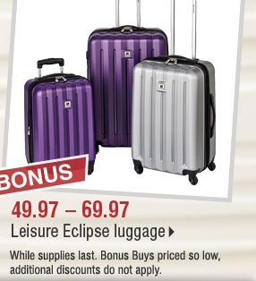 BONUS 49.97-69.97 Leisure Eclipse luggage.