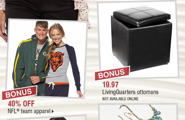 BONUS 40% off NFL® team apparel. BONUS 19.97 LivingQuarters ottomans (not available online).