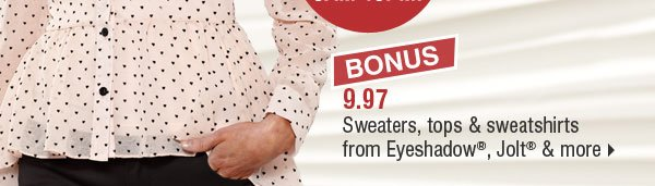 BONUS 9.97 sweaters, tops & sweatshirts from Eyeshadow®, Jolt® & more.