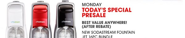 MONDAY   TODAY'S SPECIAL PRESALE - NEW SODASTREAM FOUNTAIN JET 16PC BUNDLE with $20 mail-in rebate   SHOP NOW