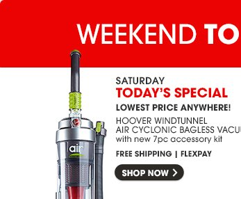 SATURDAY   TODAY'S SPECIAL - HOOVER WINDTUNNEL AIR CYCLONIC BAGLESS VACUUM   SHOP NOW