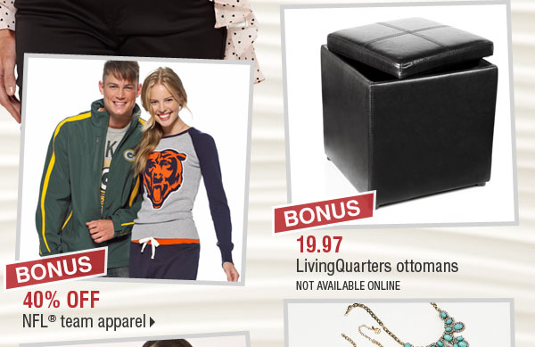 BONUS 40% off NFL® team apparel. BONUS 19.97 LivingQuarters ottomans (not available online).