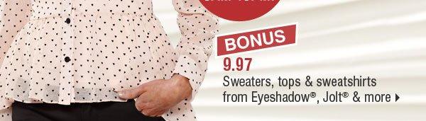 BONUS 9.97 sweaters, tops & sweatshirts from Eyeshadow®, Jolt® & more.