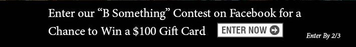 "Enter Our ""B Something"" Contest On Facebook For A Chance To Win A $100 Gift Card."