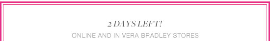 2 days left! Online and in Vera Bradley stores.