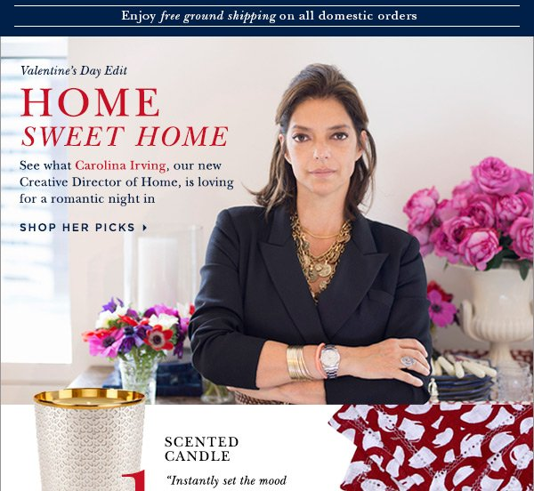 Valentine's Day Edit HOME SWEET HOME See what Carolina Irving, our new Creative Director of home, is loving for a romantic night in